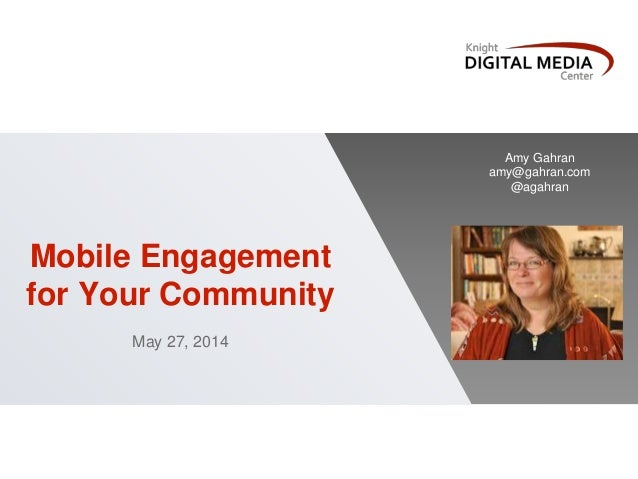 Mobile Engagement for Your Community May 27, 2014 Amy Gahran amy@gahran.com @agahran