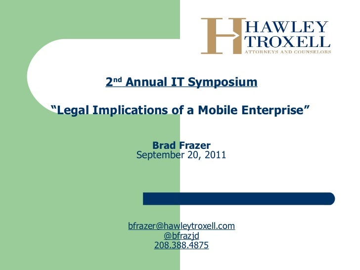 """2 nd  Annual IT Symposium """" Legal Implications of a Mobile Enterprise""""    Brad Frazer September 20, 2011 [email_address] ..."""