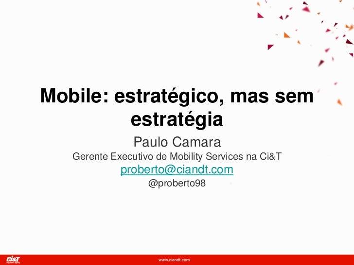 Mobile: estratégico, mas sem          estratégia                Paulo Camara   Gerente Executivo de Mobility Services na C...