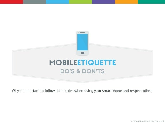 MOBILE ETIQUETTE Do's & Don'ts [Why is important to follow some rules when using your smartphone and respect others] 1. Av...