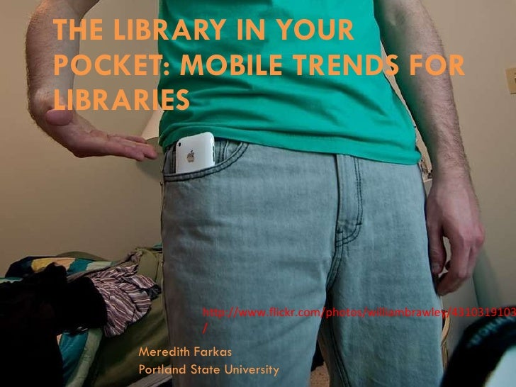 THE LIBRARY IN YOUR POCKET: MOBILE TRENDS FOR LIBRARIES Meredith Farkas Portland State University http://www.flickr.com/ph...
