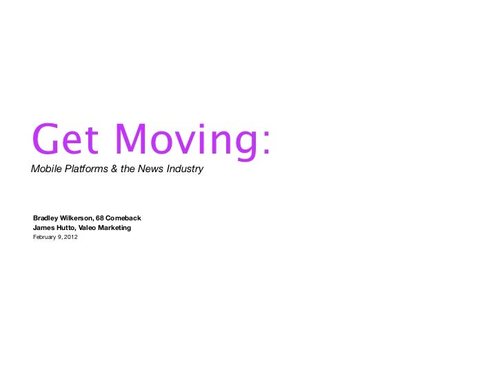 Get Moving:Mobile Platforms & the News IndustryBradley Wilkerson, 68 ComebackJames Hutto, Valeo MarketingFebruary 9, 2012