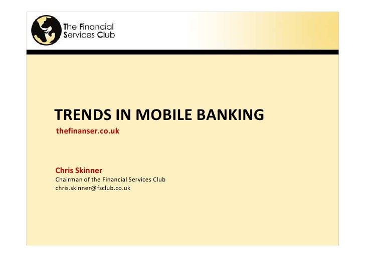 TRENDS IN MOBILE BANKING thefinanser.co.uk    Chris Skinner Chairman of the Financial Services Club chris.skinner@fsclub.c...
