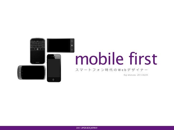 mobile first           Web                         Koji Ishimoto 2011.06.042011 UPGRADE JAPAN!!