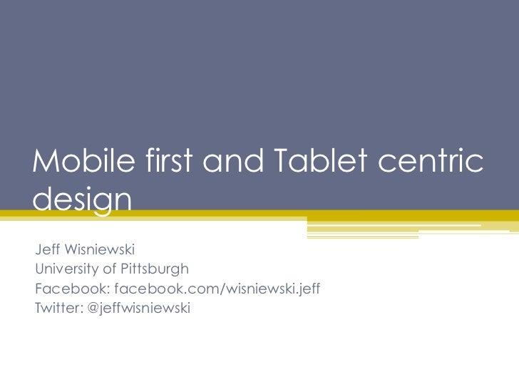 Mobile first and Tablet centricdesignJeff WisniewskiUniversity of PittsburghFacebook: facebook.com/wisniewski.jeffTwitter:...