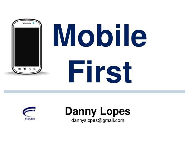Mobile First Danny Lopes dannyslopes@gmail.com