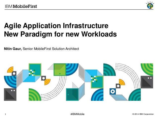 Agile Application Infrastructure New Paradigm for new Workloads Nitin Gaur, Senior MobileFirst Solution Architect  1  #IBM...