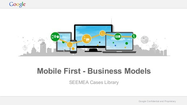 Google Confidential and Proprietary Mobile First - Business Models SEEMEA Cases Library