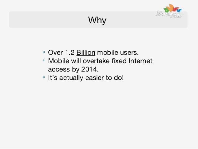 Why Over 1.2 Billion mobile users. Mobile will overtake fixed Internet access by 2014. It's actually easier to do!