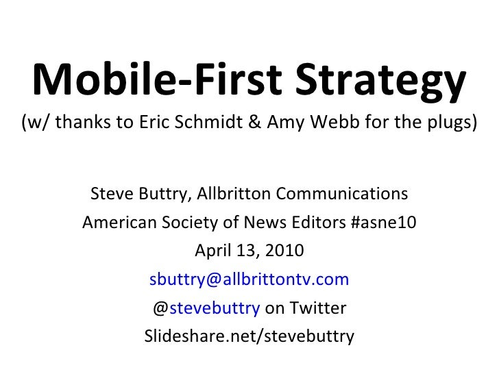 Mobile-First Strategy (w/ thanks to Eric Schmidt & Amy Webb for the plugs) Steve Buttry, Allbritton Communications America...