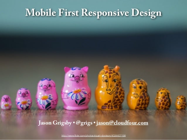 Mobile First Responsive Design  Jason Grigsby • @grigs • jason@cloudfour.com           http://www.flickr.com/photos/stuart-...