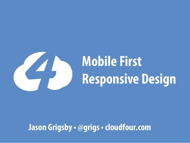 Mobile First Responsive Design Jason Grigsby • @grigs • cloudfour.com