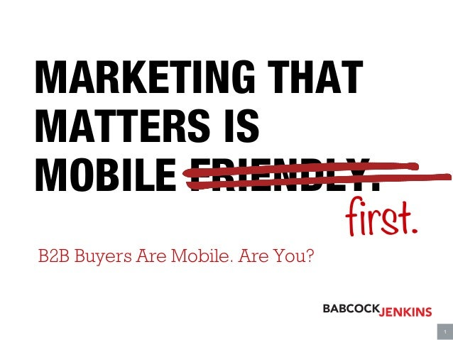 MARKETING THAT MATTERS IS MOBILE FRIENDLY.  B2B Buyers Are Mobile. Are You? first.  	     1