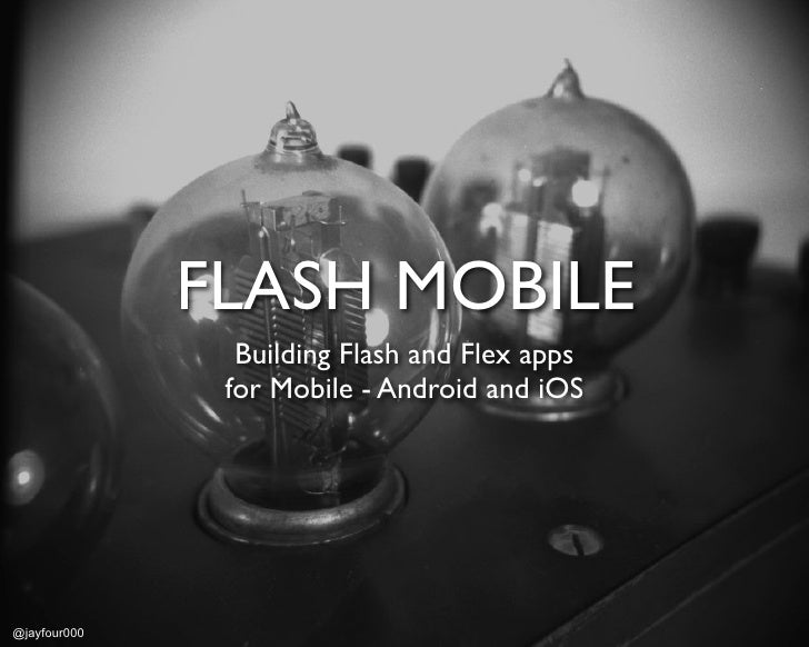 FLASH MOBILE                Building Flash and Flex apps               for Mobile - Android and iOS@jayfour000