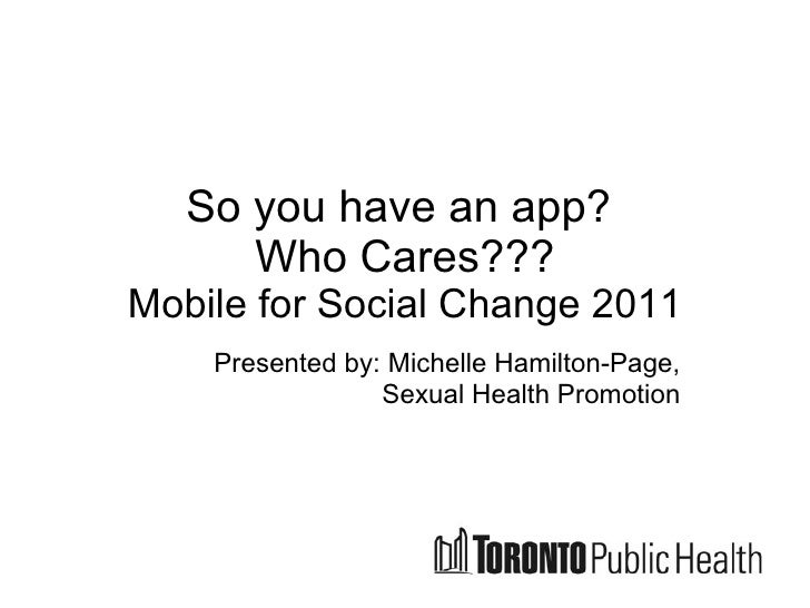 So you have an app?  Who Cares??? Mobile for Social Change 2011 Presented by: Michelle Hamilton-Page, Sexual Health Promot...