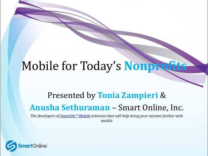 Mobile for Today's Nonprofits    Presented by Tonia Zampieri & Anusha Sethuraman – Smart Online, Inc. The developers of Sm...