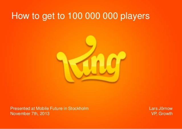 How to get to 100 000 000 players  Presented at Mobile Future in Stockholm November 7th, 2013  Lars Jörnow VP, Growth