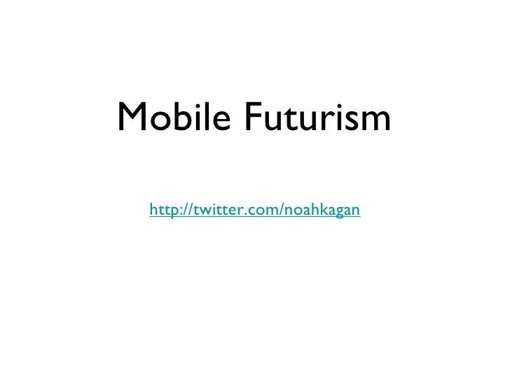 Mobile Futurism   http://twitter.com/noahkagan