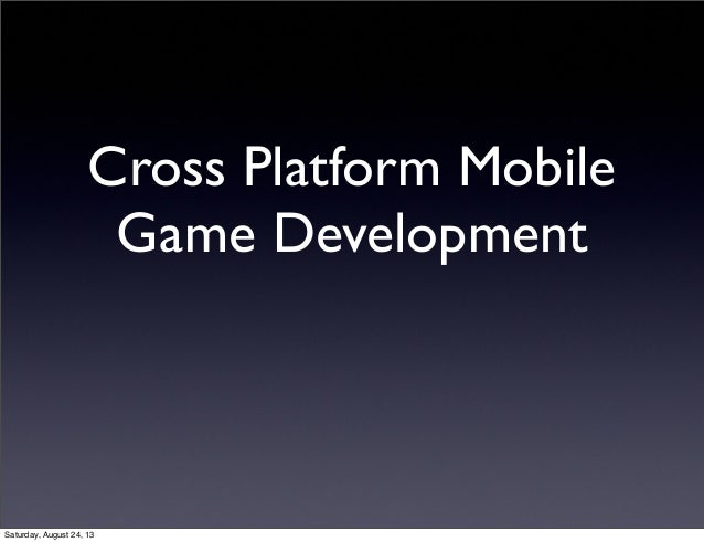 Cross Platform Mobile Game Development  Saturday, August 24, 13