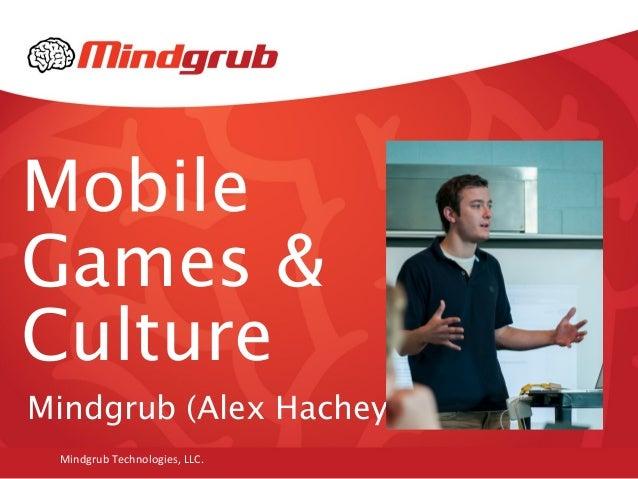 Mobile Games & Culture Mindgrub (Alex Hachey) Mindgrub Technologies, LLC.