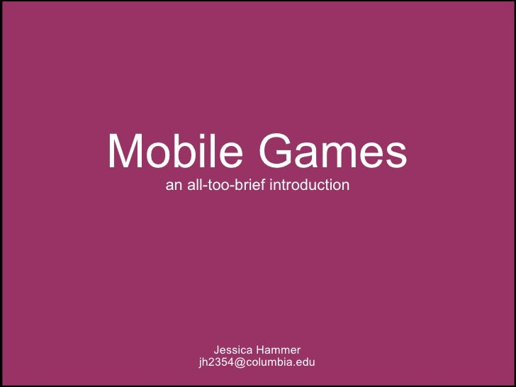 Mobile Games an all-too-brief introduction Jessica Hammer [email_address]