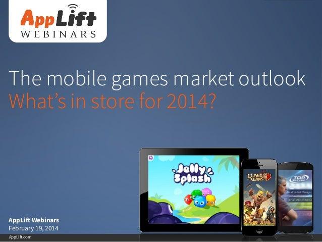 AppLift.com 1 The mobile games market outlook What's in store for 2014? AppLift Webinars February 19, 2014