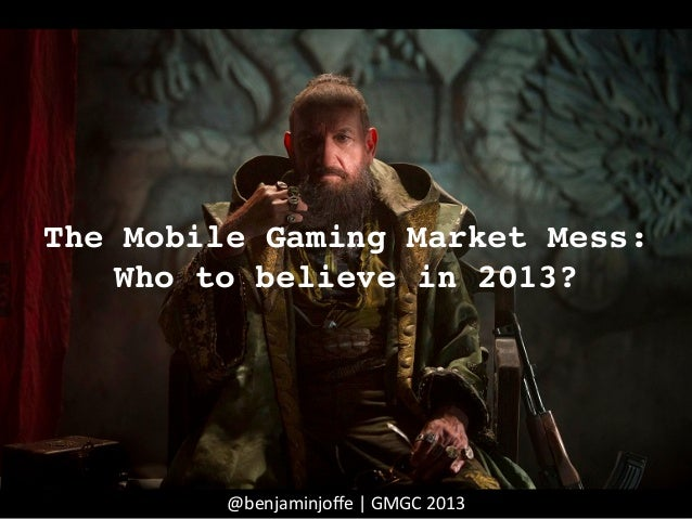 The Mobile Gaming Market Mess:Who to believe in 2013?!@benjaminjoffe	  |	  GMGC	  2013