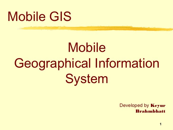 Mobile GIS        Mobile Geographical Information        System                  Developed by Keyur                       ...