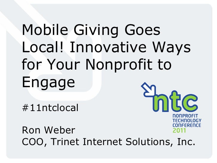 Mobile Giving Goes Local! Innovative Ways for Your Nonprofit to Engage #11ntclocal Ron Weber COO, Trinet Internet Solution...