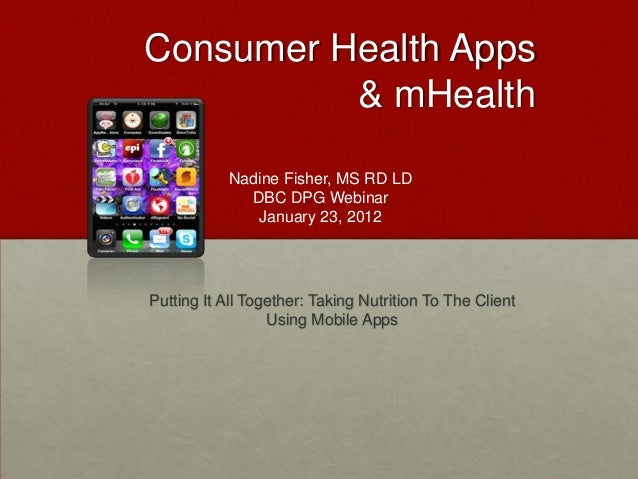 Consumer Health Apps          & mHealth           Nadine Fisher, MS RD LD             DBC DPG Webinar              January...