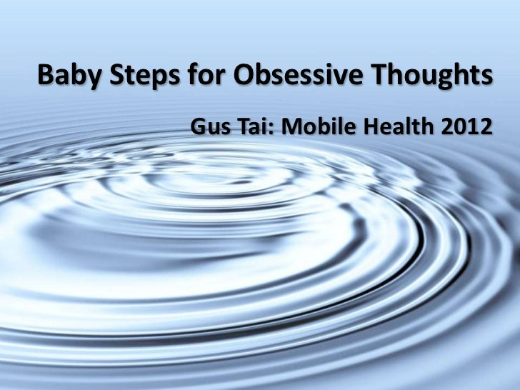 Baby Steps for Obsessive Thoughts           Gus Tai: Mobile Health 2012