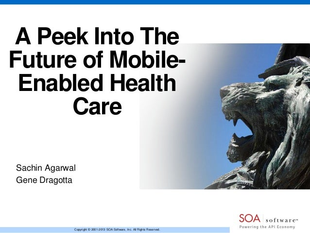 A Peek Into The Future of MobileEnabled Health Care Sachin Agarwal Gene Dragotta  Copyright © 2001-2013 SOA Software, Inc....