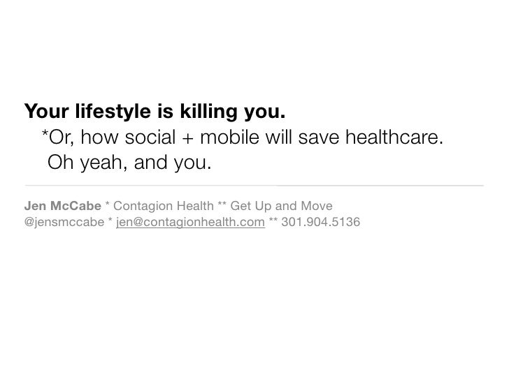 Your lifestyle is killing you.  *Or, how social + mobile will save healthcare.   Oh yeah, and you. Jen McCabe * Contagion ...