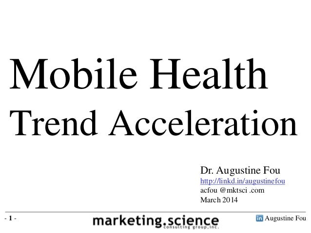 Mobile Health Trend Acceleration Dr. Augustine Fou http://linkd.in/augustinefou acfou @mktsci .com March 2014 -1-  Augusti...