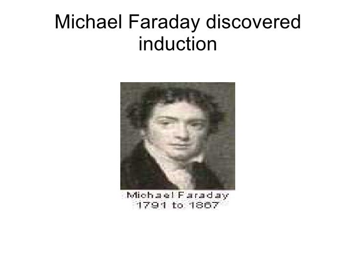 Michael Faraday discovered          induction