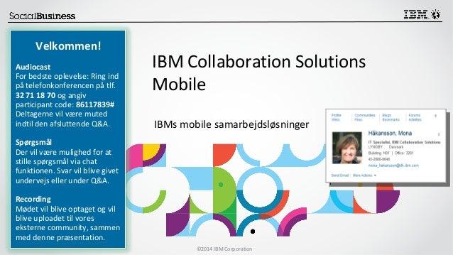 ©2014 IBM Corporation  Velkommen!  Audiocast  For bedste oplevelse: Ring ind  på telefonkonferencen på tlf.  32 71 18 70 o...