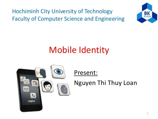 Hochiminh City University of Technology Faculty of Computer Science and Engineering Mobile Identity Present: Nguyen Thi Th...