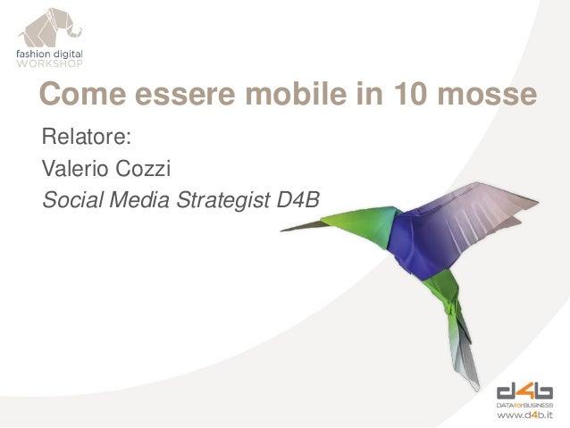 Come essere mobile in 10 mosse Relatore: Valerio Cozzi Social Media Strategist D4B