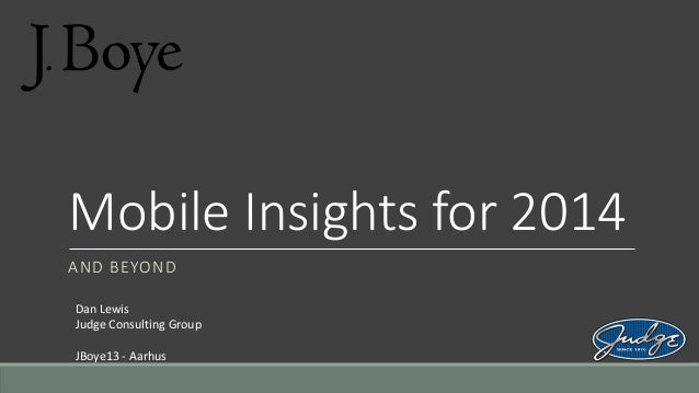 Mobile Insights for 2014 AND BEYOND Dan Lewis Judge Consulting Group JBoye13 - Aarhus