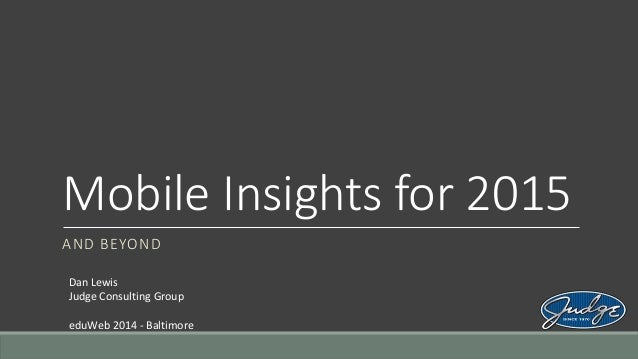 Mobile Insights for 2015 AND BEYOND Dan Lewis Judge Consulting Group eduWeb 2014 - Baltimore