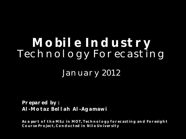 Mobile IndustryTechnology Forecasting                  January 2012Prepared by :Al-Motaz Bellah Al-AgamawiAs a part of the...