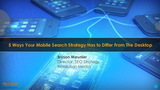5 Ways Your Mobile Search Strategy Has to Differ From The Desktop Bryson Meunier Director, SEO Strategy Resolution Media  ...