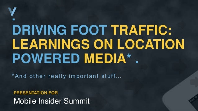 . DRIVING FOOT TRAFFIC: LEARNINGS ON LOCATION POWERED MEDIA* . *And other really important s tuff… PRESENTATION FOR Mobile...
