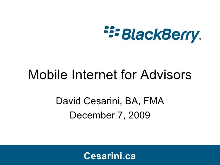 Mobile Internet for Advisors David Cesarini, BA, FMA December 7, 2009 Cesarini.ca Cesarini.ca