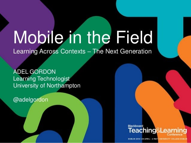 Mobile in the Field Learning Across Contexts – The Next Generation ADEL GORDON Learning Technologist University of Northam...