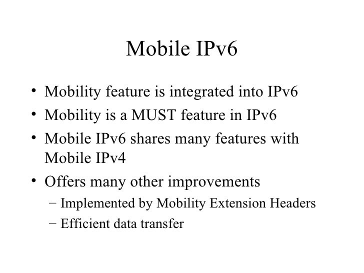 Mobile IPv6 <ul><li>Mobility feature is integrated into IPv6 </li></ul><ul><li>Mobility is a MUST feature in IPv6 </li></u...