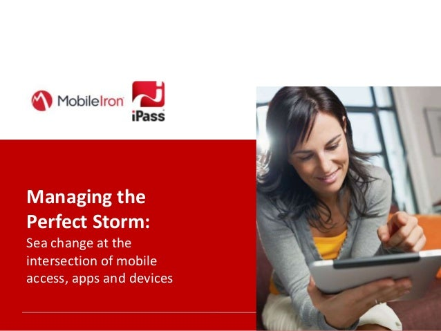 Managing the Perfect Storm: Sea change at the intersection of mobile access, apps and devices 1  Sea change at the interse...