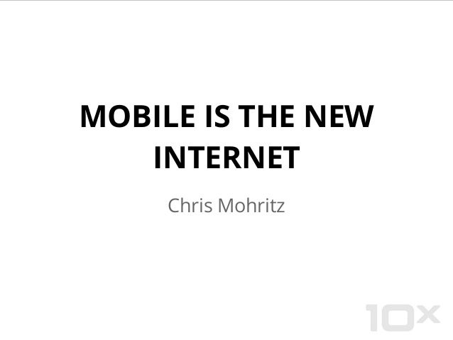 MOBILE IS THE NEW INTERNET Chris Mohritz