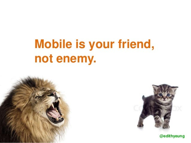 Mobile is your friend, not enemy. @edithyeung