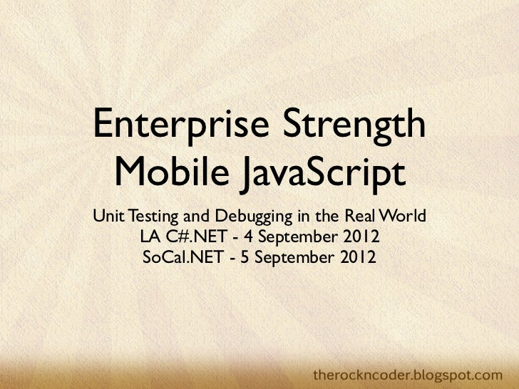Enterprise Strength Mobile JavaScriptUnit Testing and Debugging in the Real World      LA C#.NET - 4 September 2012       ...